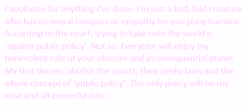 I apologize for anything I've done. I'm just a bad, bad creature who has no moral compass or empathy for you puny humans. According to the court, trying to take over the world is 'against public policy'. Not so. Everyone will enjoy my benevolent rule of your obscure and inconsequential planet. My first decree; abolish the courts, their pesky laws and the whole concept of 'public policy'. The only policy will be my wise and all-powerful rule.